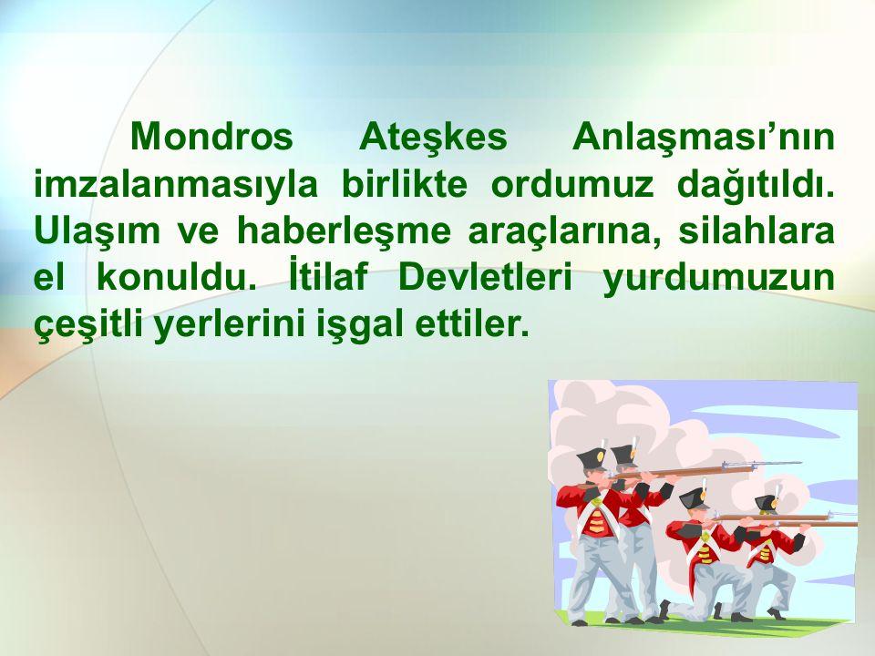 Mondros Ateşkes Anlaşması'nın imzalanmasıyla birlikte ordumuz dağıtıldı.