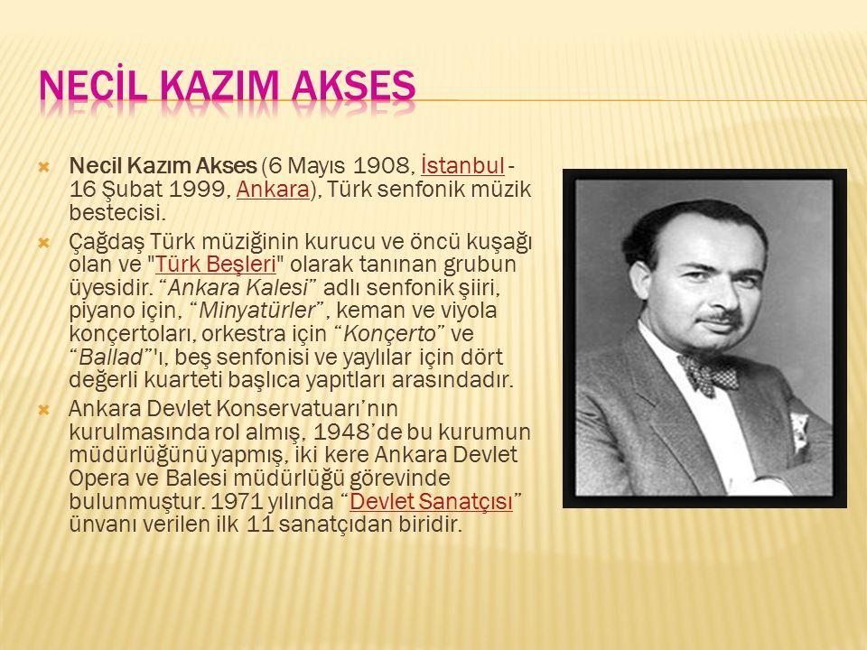 NECİL KAZIM AKSES Necil Kazım Akses (6 Mayıs 1908, İstanbul - 16 Şubat 1999, Ankara), Türk senfonik müzik bestecisi.