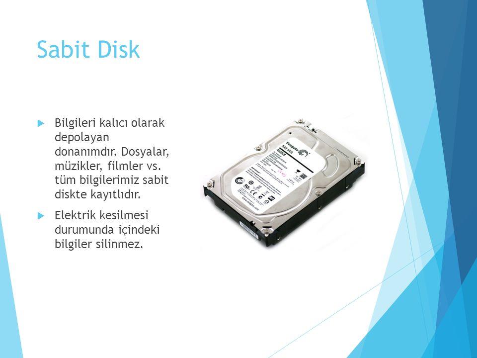 Sabit Disk Bilgileri kalıcı olarak depolayan donanımdır. Dosyalar, müzikler, filmler vs. tüm bilgilerimiz sabit diskte kayıtlıdır.