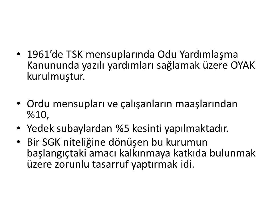 1961'de TSK mensuplarında Odu Yardımlaşma Kanununda yazılı yardımları sağlamak üzere OYAK kurulmuştur.