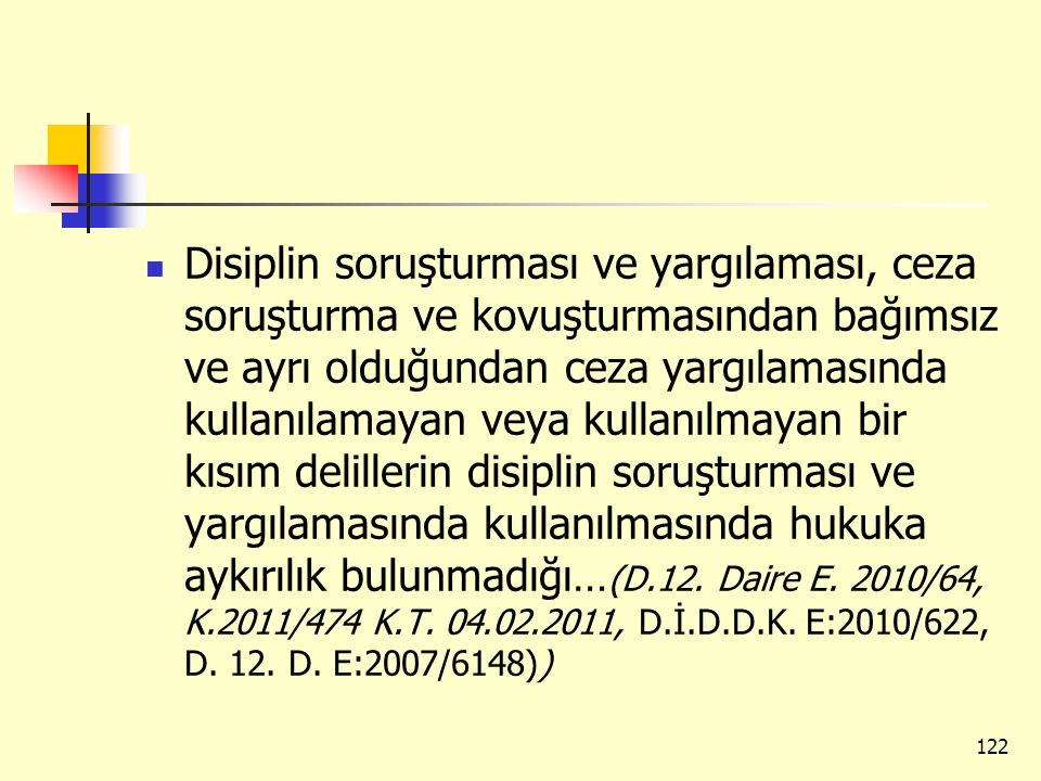 Disiplin soruşturması ve yargılaması, ceza soruşturma ve kovuşturmasından bağımsız ve ayrı olduğundan ceza yargılamasında kullanılamayan veya kullanılmayan bir kısım delillerin disiplin soruşturması ve yargılamasında kullanılmasında hukuka aykırılık bulunmadığı…(D.12.