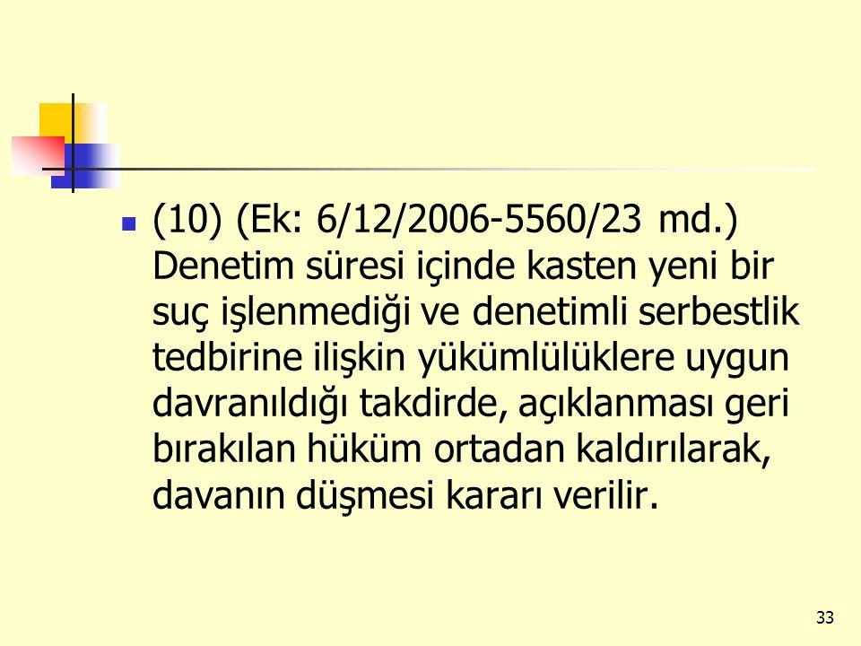 (10) (Ek: 6/12/2006-5560/23 md.) Denetim süresi içinde kasten yeni bir suç işlenmediği ve denetimli serbestlik tedbirine ilişkin yükümlülüklere uygun davranıldığı takdirde, açıklanması geri bırakılan hüküm ortadan kaldırılarak, davanın düşmesi kararı verilir.