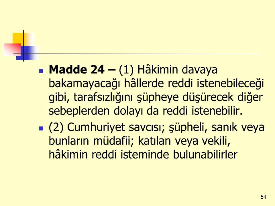 Madde 24 – (1) Hâkimin davaya bakamayacağı hâllerde reddi istenebileceği gibi, tarafsızlığını şüpheye düşürecek diğer sebeplerden dolayı da reddi istenebilir.