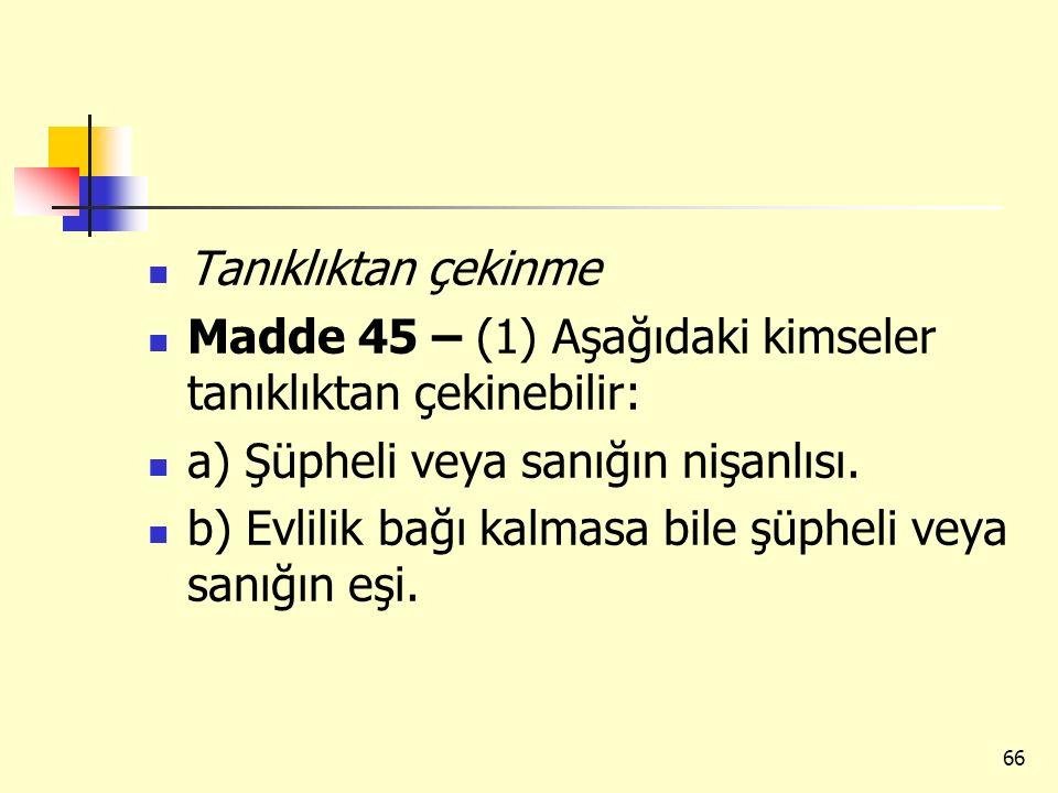 Tanıklıktan çekinme Madde 45 – (1) Aşağıdaki kimseler tanıklıktan çekinebilir: a) Şüpheli veya sanığın nişanlısı.