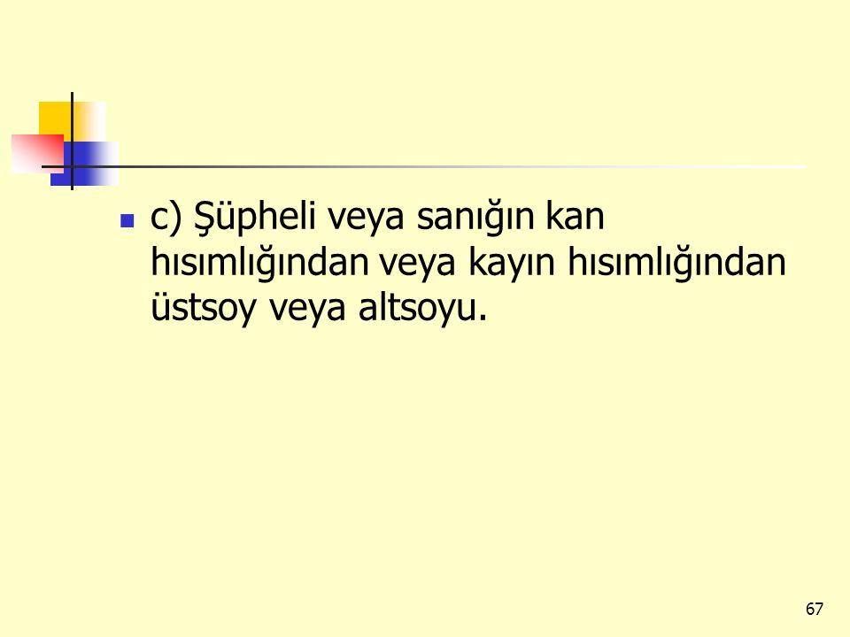 c) Şüpheli veya sanığın kan hısımlığından veya kayın hısımlığından üstsoy veya altsoyu.