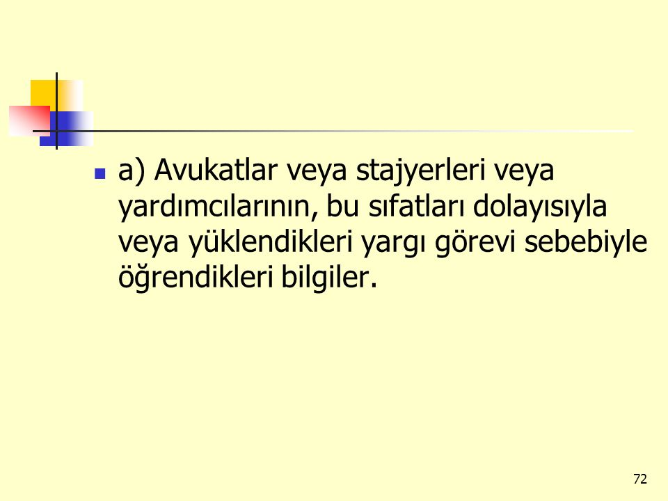 a) Avukatlar veya stajyerleri veya yardımcılarının, bu sıfatları dolayısıyla veya yüklendikleri yargı görevi sebebiyle öğrendikleri bilgiler.