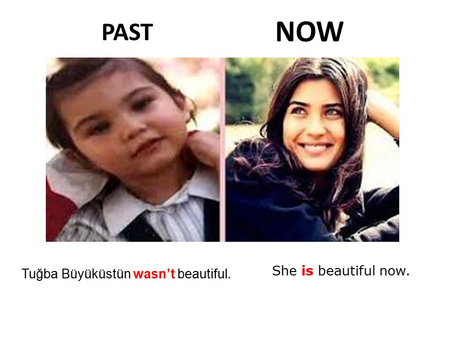 NOW PAST She is beautiful now. Tuğba Büyüküstün wasn't beautiful.
