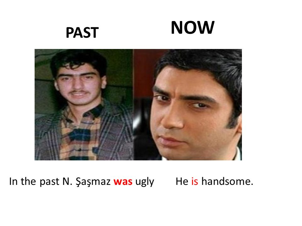 NOW PAST In the past N. Şaşmaz was ugly He is handsome.