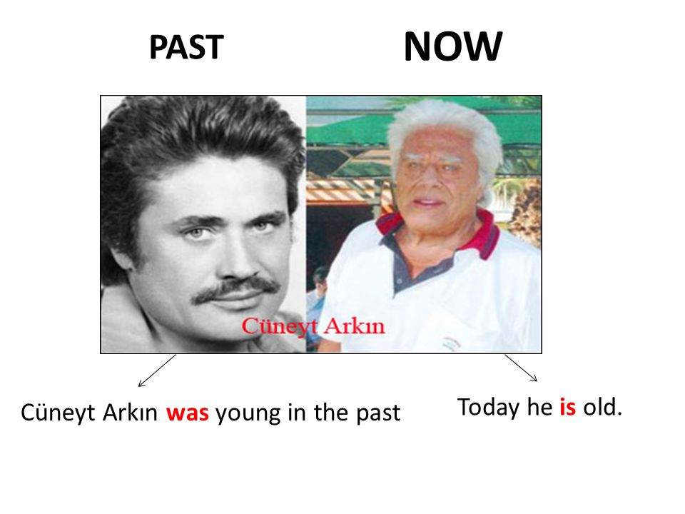 NOW PAST Today he is old. Cüneyt Arkın was young in the past