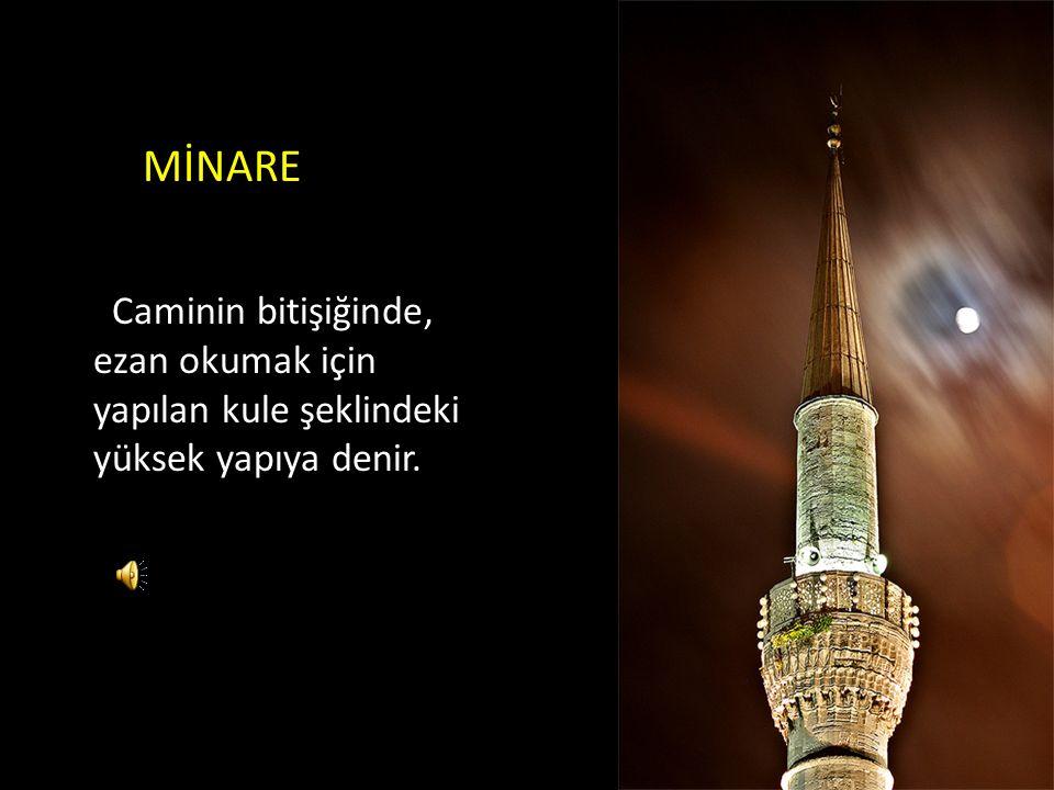 MİNARE Caminin bitişiğinde, ezan okumak için yapılan kule şeklindeki yüksek yapıya denir.