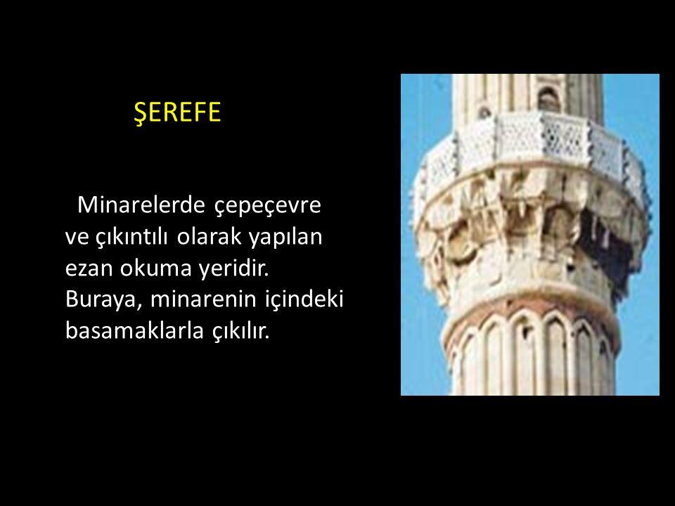 ŞEREFE Minarelerde çepeçevre ve çıkıntılı olarak yapılan ezan okuma yeridir.
