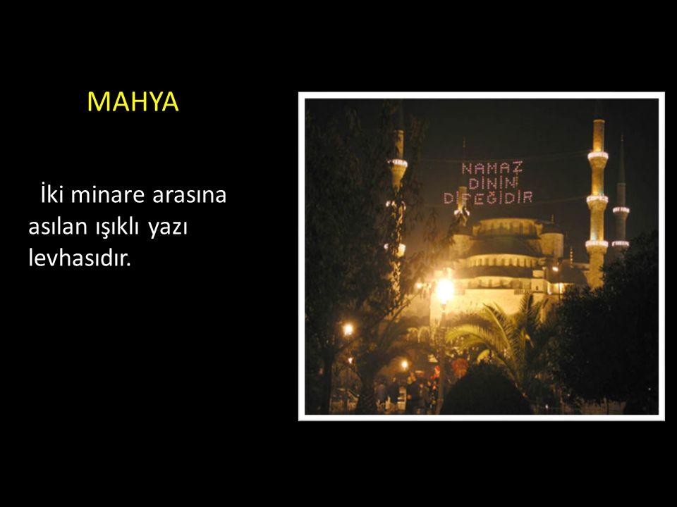 MAHYA İki minare arasına asılan ışıklı yazı levhasıdır.
