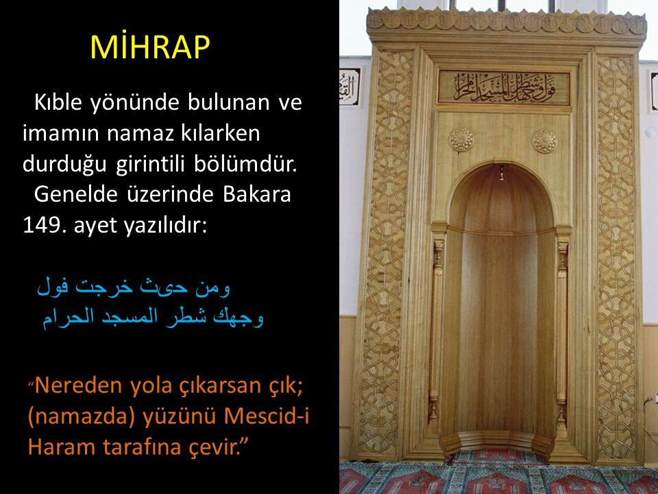 MİHRAP Kıble yönünde bulunan ve imamın namaz kılarken durduğu girintili bölümdür. Genelde üzerinde Bakara 149. ayet yazılıdır: