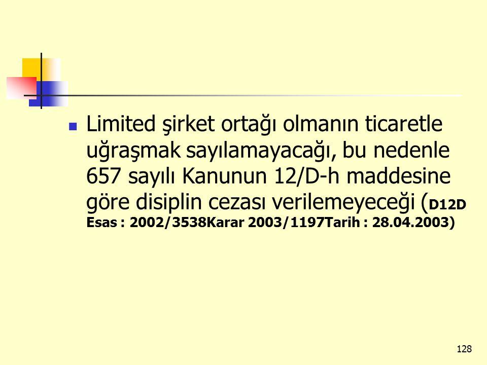 Limited şirket ortağı olmanın ticaretle uğraşmak sayılamayacağı, bu nedenle 657 sayılı Kanunun 12/D-h maddesine göre disiplin cezası verilemeyeceği (D12D Esas : 2002/3538Karar 2003/1197Tarih : 28.04.2003)