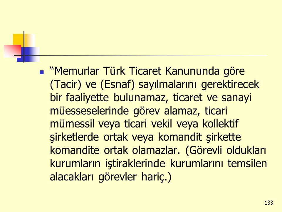 Memurlar Türk Ticaret Kanununda göre (Tacir) ve (Esnaf) sayılmalarını gerektirecek bir faaliyette bulunamaz, ticaret ve sanayi müesseselerinde görev alamaz, ticari mümessil veya ticari vekil veya kollektif şirketlerde ortak veya komandit şirkette komandite ortak olamazlar.