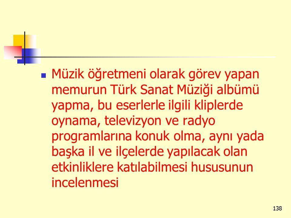 Müzik öğretmeni olarak görev yapan memurun Türk Sanat Müziği albümü yapma, bu eserlerle ilgili kliplerde oynama, televizyon ve radyo programlarına konuk olma, aynı yada başka il ve ilçelerde yapılacak olan etkinliklere katılabilmesi hususunun incelenmesi