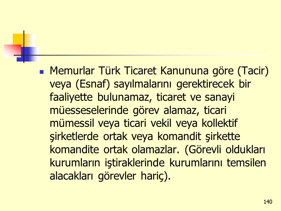 Memurlar Türk Ticaret Kanununa göre (Tacir) veya (Esnaf) sayılmalarını gerektirecek bir faaliyette bulunamaz, ticaret ve sanayi müesseselerinde görev alamaz, ticari mümessil veya ticari vekil veya kollektif şirketlerde ortak veya komandit şirkette komandite ortak olamazlar.