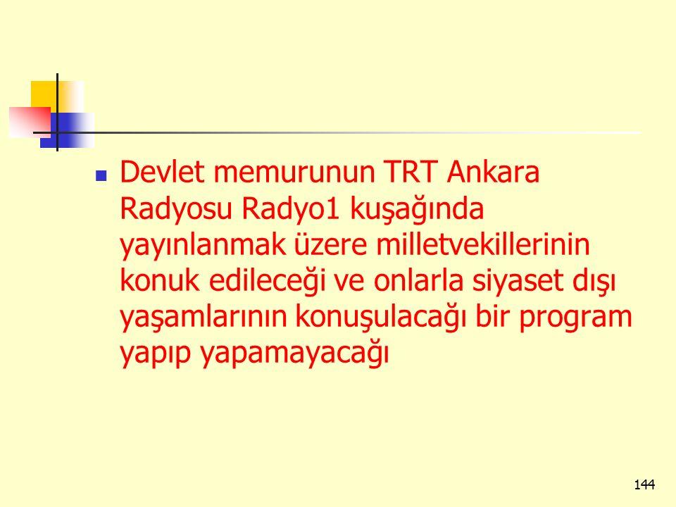 Devlet memurunun TRT Ankara Radyosu Radyo1 kuşağında yayınlanmak üzere milletvekillerinin konuk edileceği ve onlarla siyaset dışı yaşamlarının konuşulacağı bir program yapıp yapamayacağı