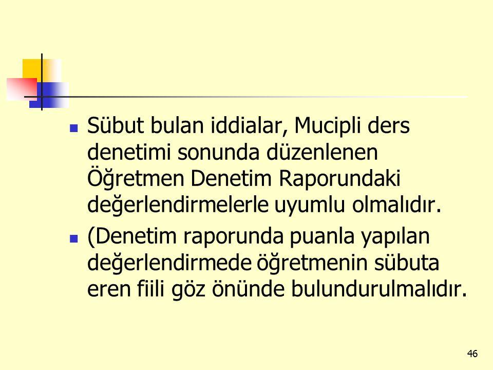 Sübut bulan iddialar, Mucipli ders denetimi sonunda düzenlenen Öğretmen Denetim Raporundaki değerlendirmelerle uyumlu olmalıdır.