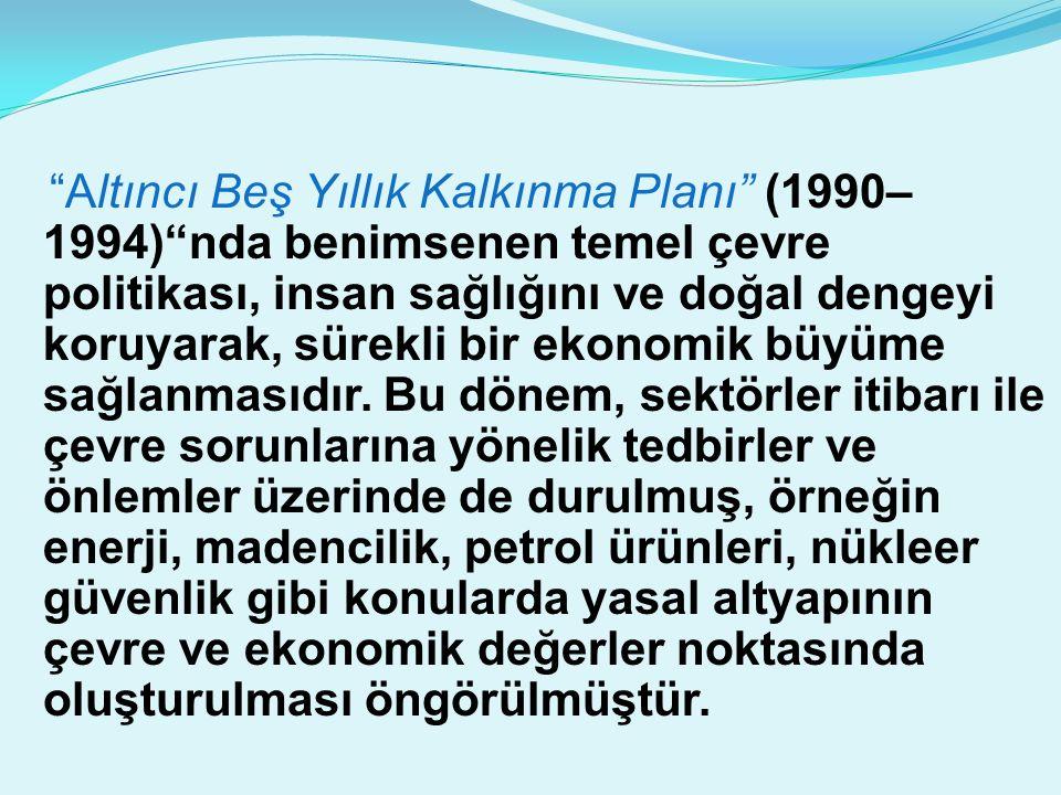 Altıncı Beş Yıllık Kalkınma Planı (1990–1994) nda benimsenen temel çevre politikası, insan sağlığını ve doğal dengeyi koruyarak, sürekli bir ekonomik büyüme sağlanmasıdır.