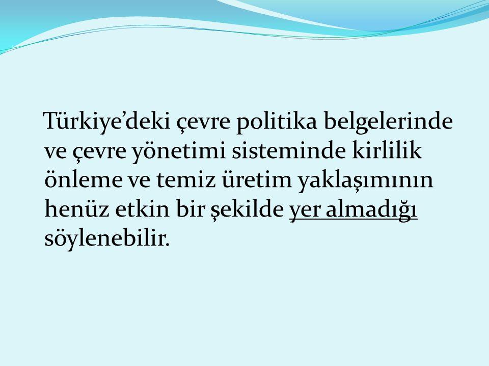 Türkiye'deki çevre politika belgelerinde ve çevre yönetimi sisteminde kirlilik önleme ve temiz üretim yaklaşımının henüz etkin bir şekilde yer almadığı söylenebilir.