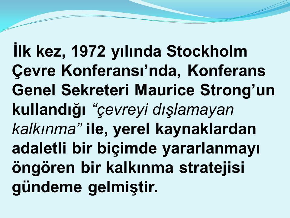 İlk kez, 1972 yılında Stockholm Çevre Konferansı'nda, Konferans Genel Sekreteri Maurice Strong'un kullandığı çevreyi dışlamayan kalkınma ile, yerel kaynaklardan adaletli bir biçimde yararlanmayı öngören bir kalkınma stratejisi gündeme gelmiştir.