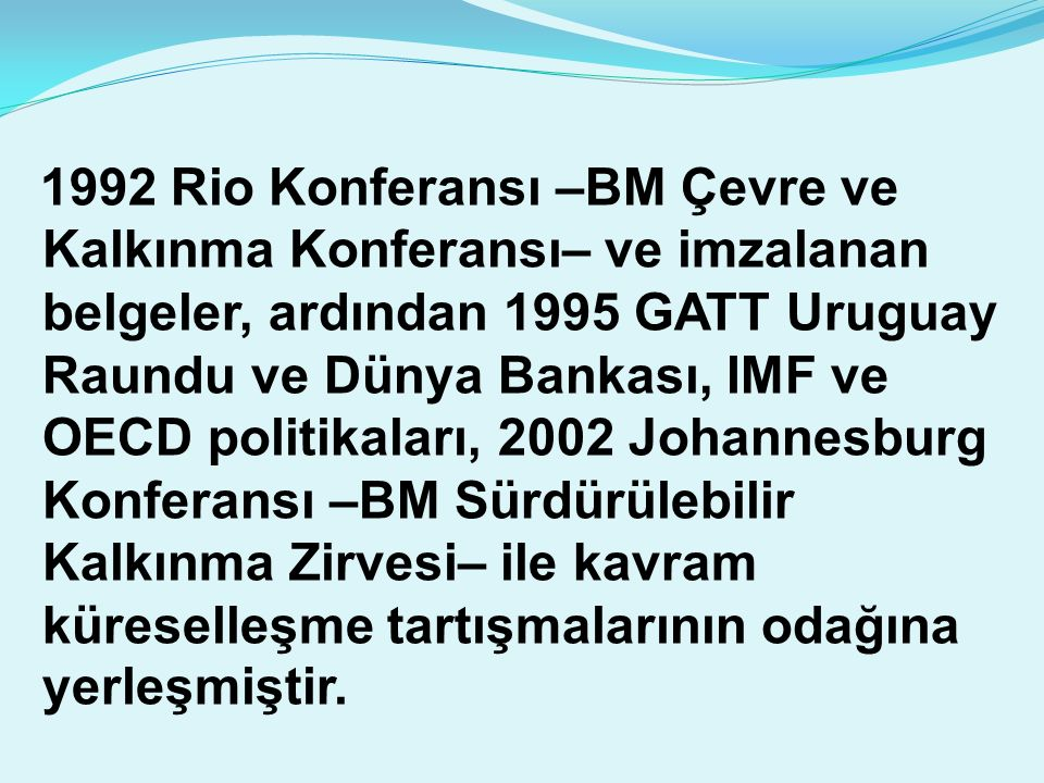 1992 Rio Konferansı –BM Çevre ve Kalkınma Konferansı– ve imzalanan belgeler, ardından 1995 GATT Uruguay Raundu ve Dünya Bankası, IMF ve OECD politikaları, 2002 Johannesburg Konferansı –BM Sürdürülebilir Kalkınma Zirvesi– ile kavram küreselleşme tartışmalarının odağına yerleşmiştir.