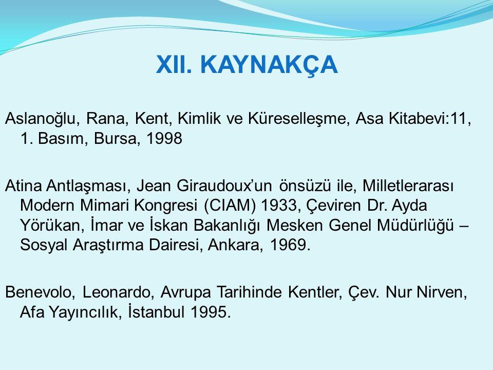XII. KAYNAKÇA Aslanoğlu, Rana, Kent, Kimlik ve Küreselleşme, Asa Kitabevi:11, 1. Basım, Bursa, 1998.