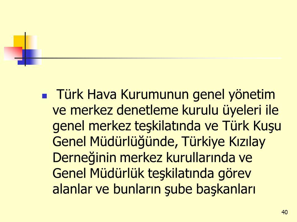 Türk Hava Kurumunun genel yönetim ve merkez denetleme kurulu üyeleri ile genel merkez teşkilatında ve Türk Kuşu Genel Müdürlüğünde, Türkiye Kızılay Derneğinin merkez kurullarında ve Genel Müdürlük teşkilatında görev alanlar ve bunların şube başkanları