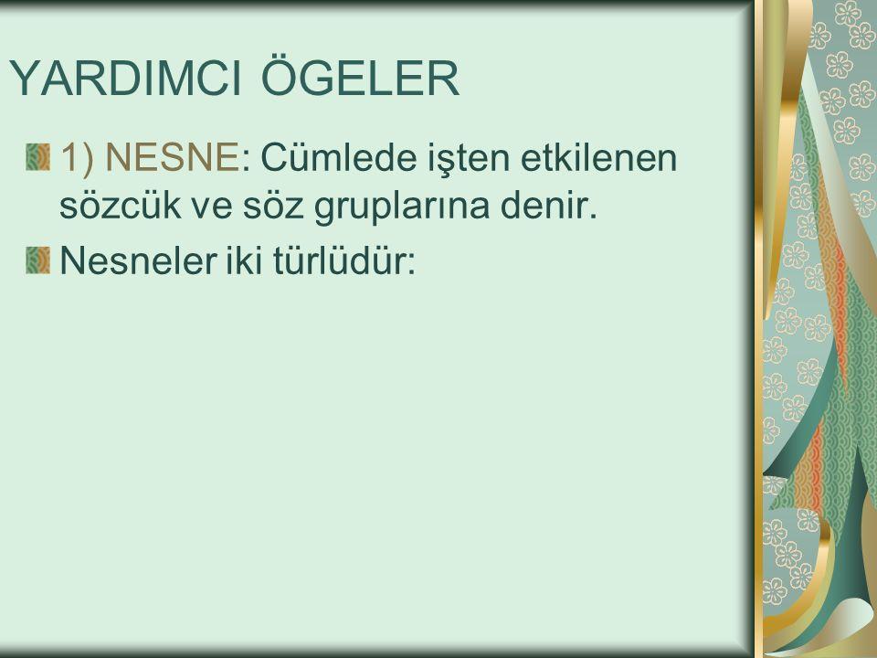 YARDIMCI ÖGELER 1) NESNE: Cümlede işten etkilenen sözcük ve söz gruplarına denir.