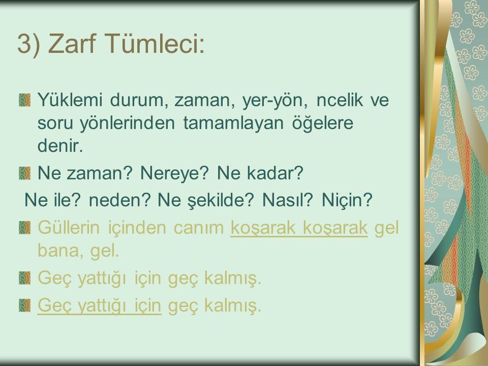3) Zarf Tümleci: Yüklemi durum, zaman, yer-yön, ncelik ve soru yönlerinden tamamlayan öğelere denir.