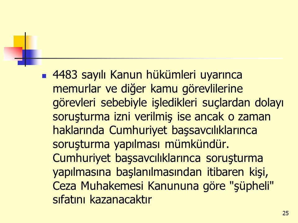 4483 sayılı Kanun hükümleri uyarınca memurlar ve diğer kamu görevlilerine görevleri sebebiyle işledikleri suçlardan dolayı soruşturma izni verilmiş ise ancak o zaman haklarında Cumhuriyet başsavcılıklarınca soruşturma yapılması mümkündür.