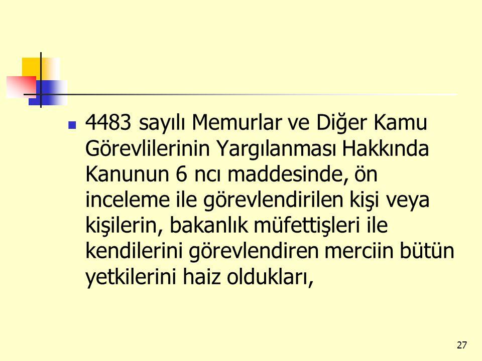4483 sayılı Memurlar ve Diğer Kamu Görevlilerinin Yargılanması Hakkında Kanunun 6 ncı maddesinde, ön inceleme ile görevlendirilen kişi veya kişilerin, bakanlık müfettişleri ile kendilerini görevlendiren merciin bütün yetkilerini haiz oldukları,