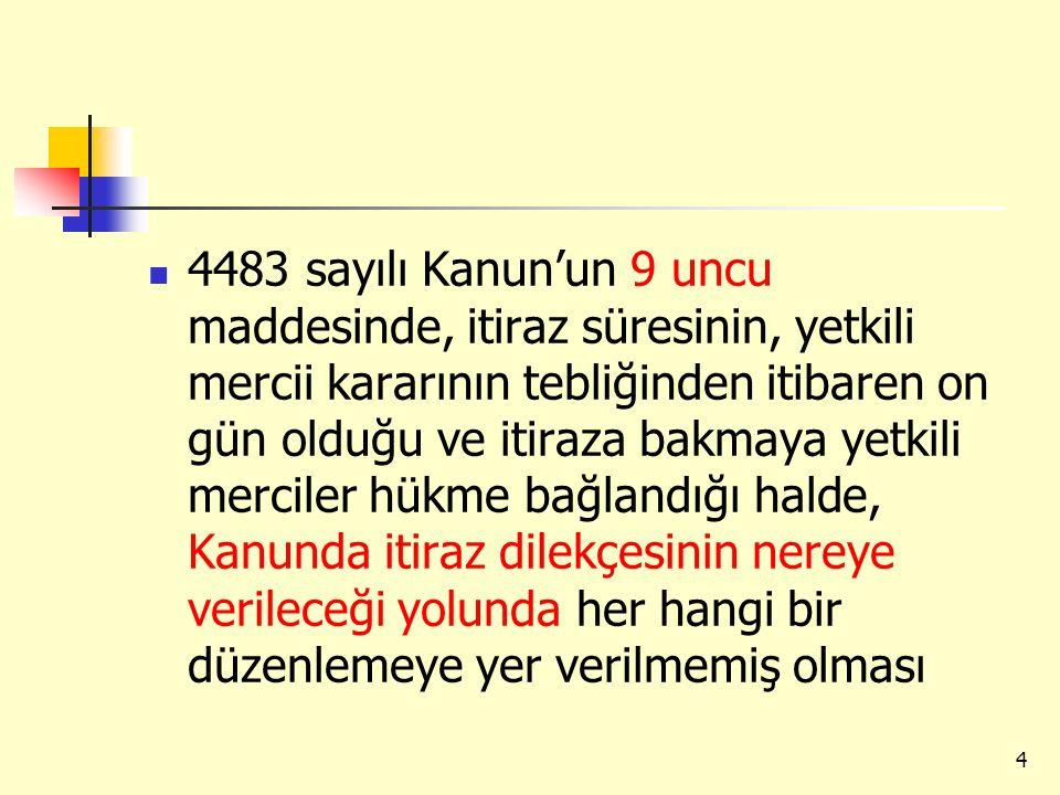 4483 sayılı Kanun'un 9 uncu maddesinde, itiraz süresinin, yetkili mercii kararının tebliğinden itibaren on gün olduğu ve itiraza bakmaya yetkili merciler hükme bağlandığı halde, Kanunda itiraz dilekçesinin nereye verileceği yolunda her hangi bir düzenlemeye yer verilmemiş olması