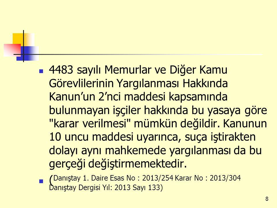 4483 sayılı Memurlar ve Diğer Kamu Görevlilerinin Yargılanması Hakkında Kanun'un 2'nci maddesi kapsamında bulunmayan işçiler hakkında bu yasaya göre karar verilmesi mümkün değildir. Kanunun 10 uncu maddesi uyarınca, suça iştirakten dolayı aynı mahkemede yargılanması da bu gerçeği değiştirmemektedir.
