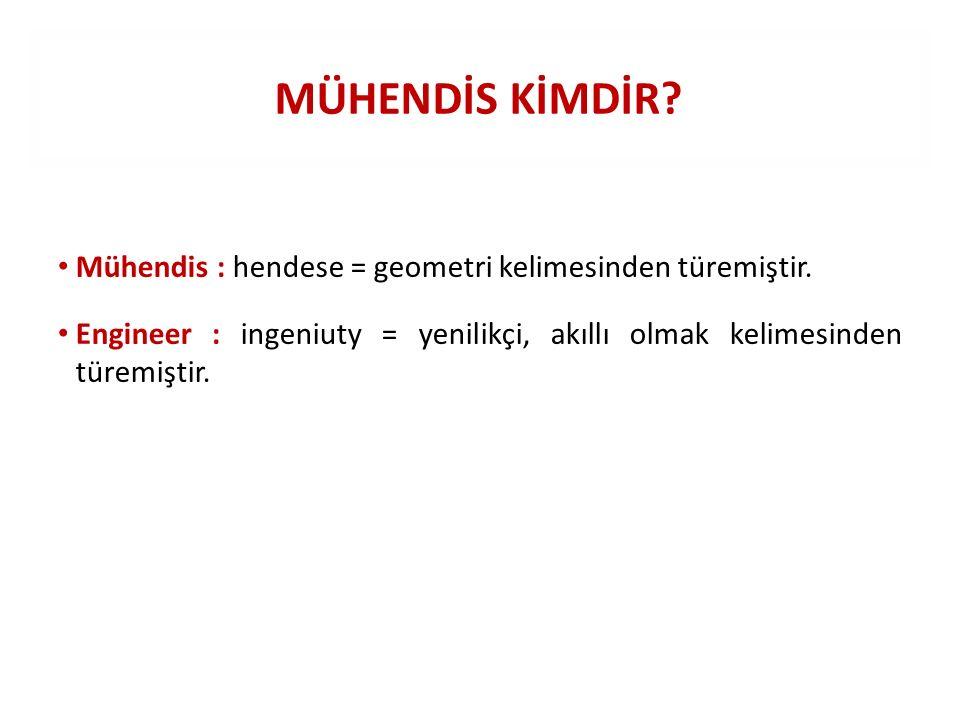 MÜHENDİS KİMDİR Mühendis : hendese = geometri kelimesinden türemiştir.