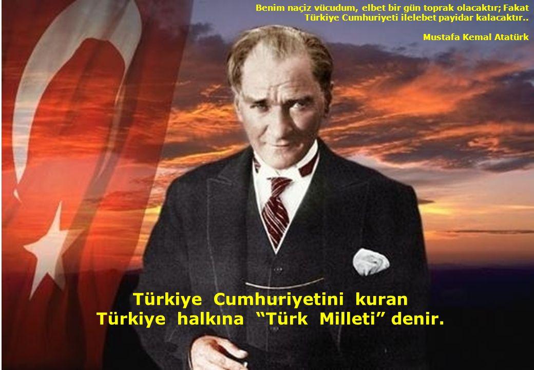 Türkiye Cumhuriyetini kuran Türkiye halkına Türk Milleti denir.