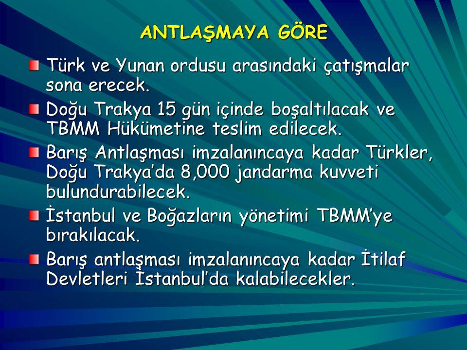 ANTLAŞMAYA GÖRE Türk ve Yunan ordusu arasındaki çatışmalar sona erecek. Doğu Trakya 15 gün içinde boşaltılacak ve TBMM Hükümetine teslim edilecek.