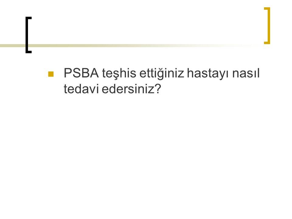 PSBA teşhis ettiğiniz hastayı nasıl tedavi edersiniz
