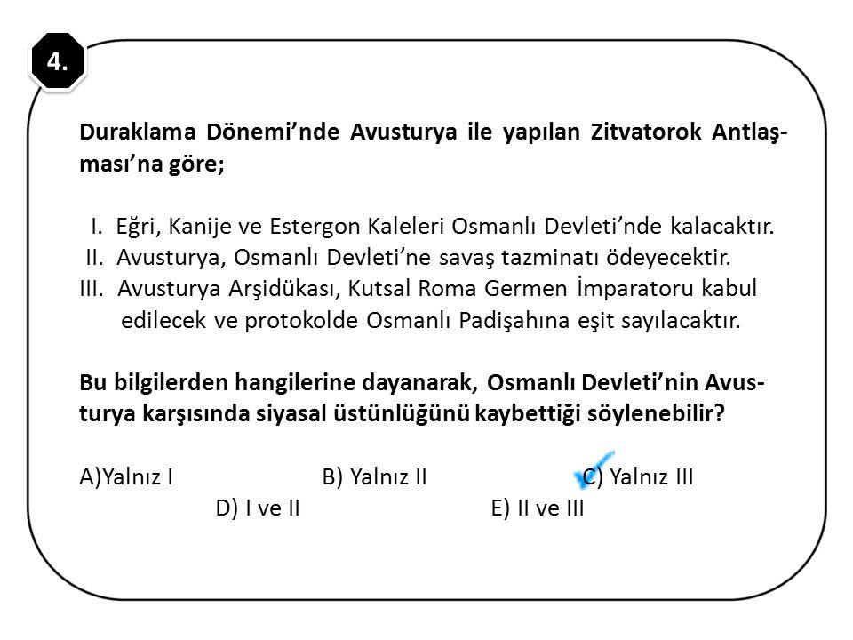 4. Duraklama Dönemi'nde Avusturya ile yapılan Zitvatorok Antlaş-ması'na göre; I. Eğri, Kanije ve Estergon Kaleleri Osmanlı Devleti'nde kalacaktır.