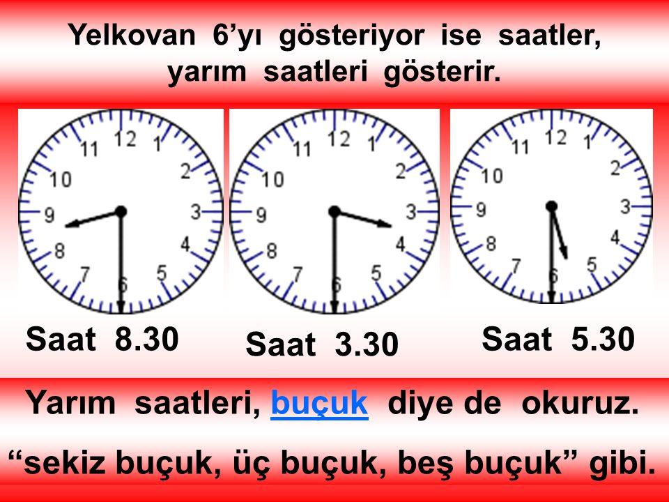 Yelkovan 6'yı gösteriyor ise saatler, yarım saatleri gösterir.