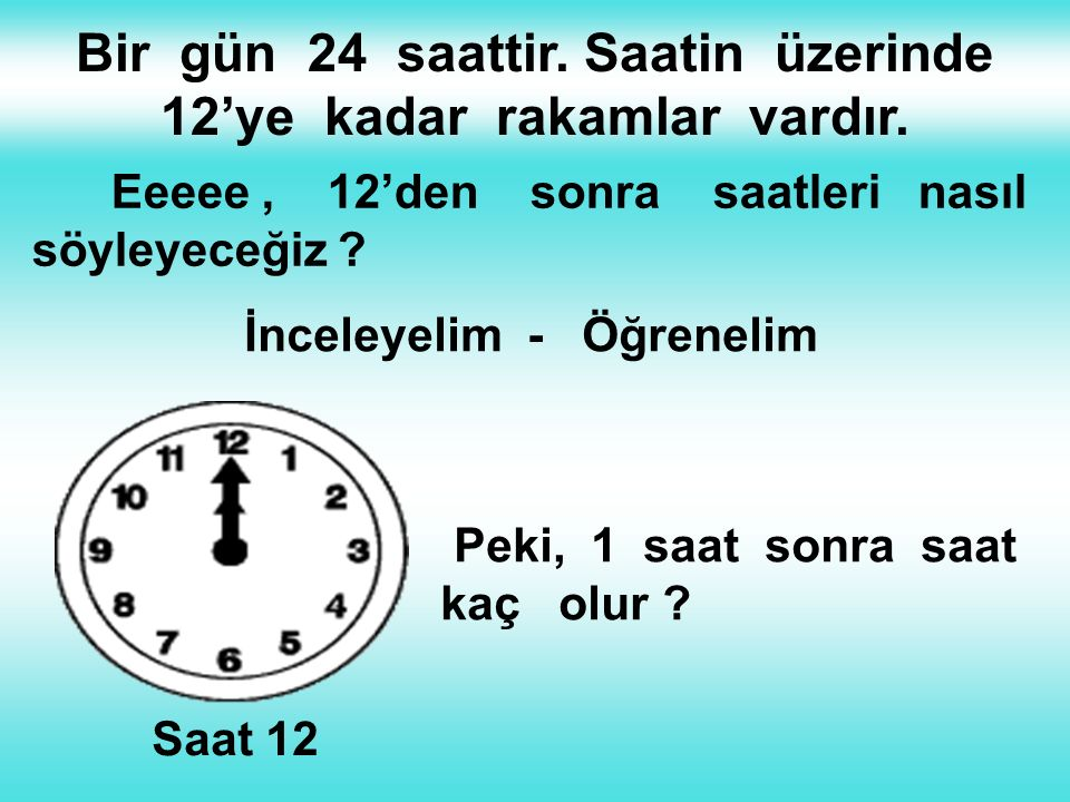 Bir gün 24 saattir. Saatin üzerinde 12'ye kadar rakamlar vardır.