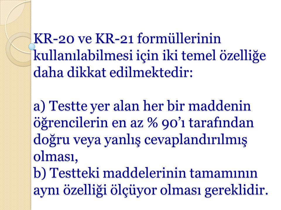 KR-20 ve KR-21 formüllerinin kullanılabilmesi için iki temel özelliğe daha dikkat edilmektedir: a) Testte yer alan her bir maddenin öğrencilerin en az % 90'ı tarafından doğru veya yanlış cevaplandırılmış olması, b) Testteki maddelerinin tamamının aynı özelliği ölçüyor olması gereklidir.