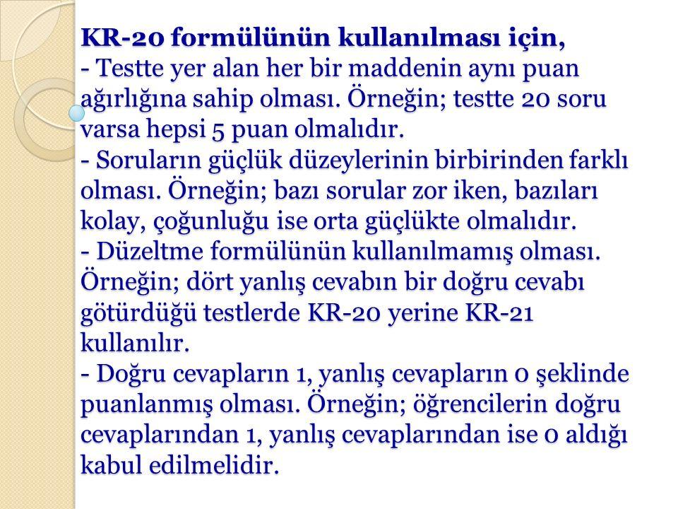 KR-20 formülünün kullanılması için, - Testte yer alan her bir maddenin aynı puan ağırlığına sahip olması.