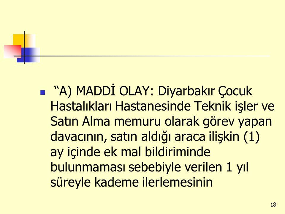 A) MADDİ OLAY: Diyarbakır Çocuk Hastalıkları Hastanesinde Teknik işler ve Satın Alma memuru olarak görev yapan davacının, satın aldığı araca ilişkin (1) ay içinde ek mal bildiriminde bulunmaması sebebiyle verilen 1 yıl süreyle kademe ilerlemesinin