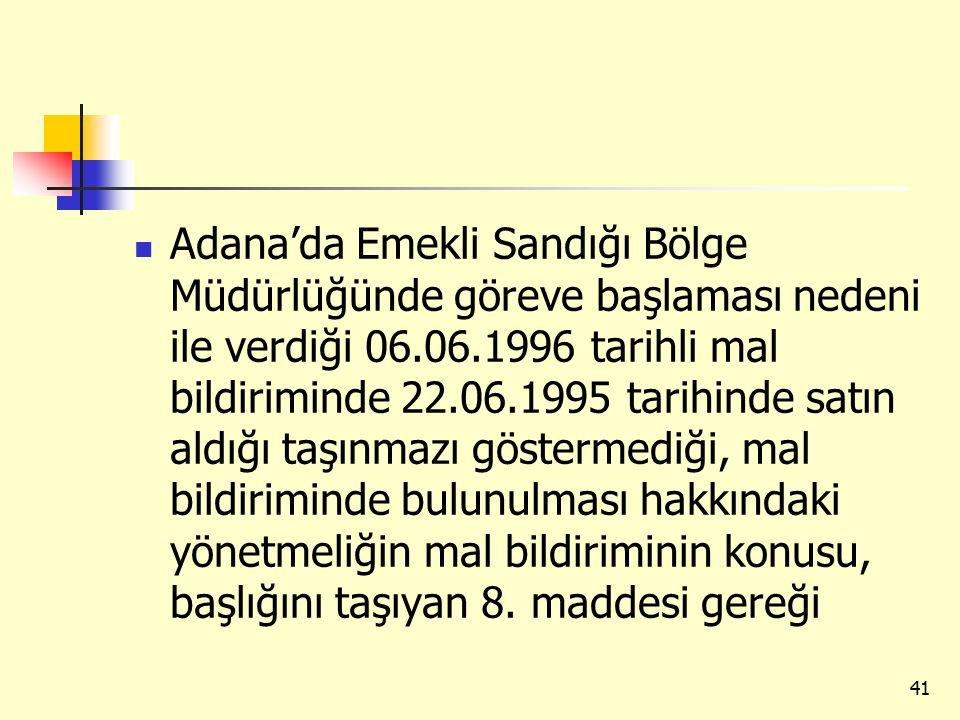 Adana'da Emekli Sandığı Bölge Müdürlüğünde göreve başlaması nedeni ile verdiği 06.06.1996 tarihli mal bildiriminde 22.06.1995 tarihinde satın aldığı taşınmazı göstermediği, mal bildiriminde bulunulması hakkındaki yönetmeliğin mal bildiriminin konusu, başlığını taşıyan 8.