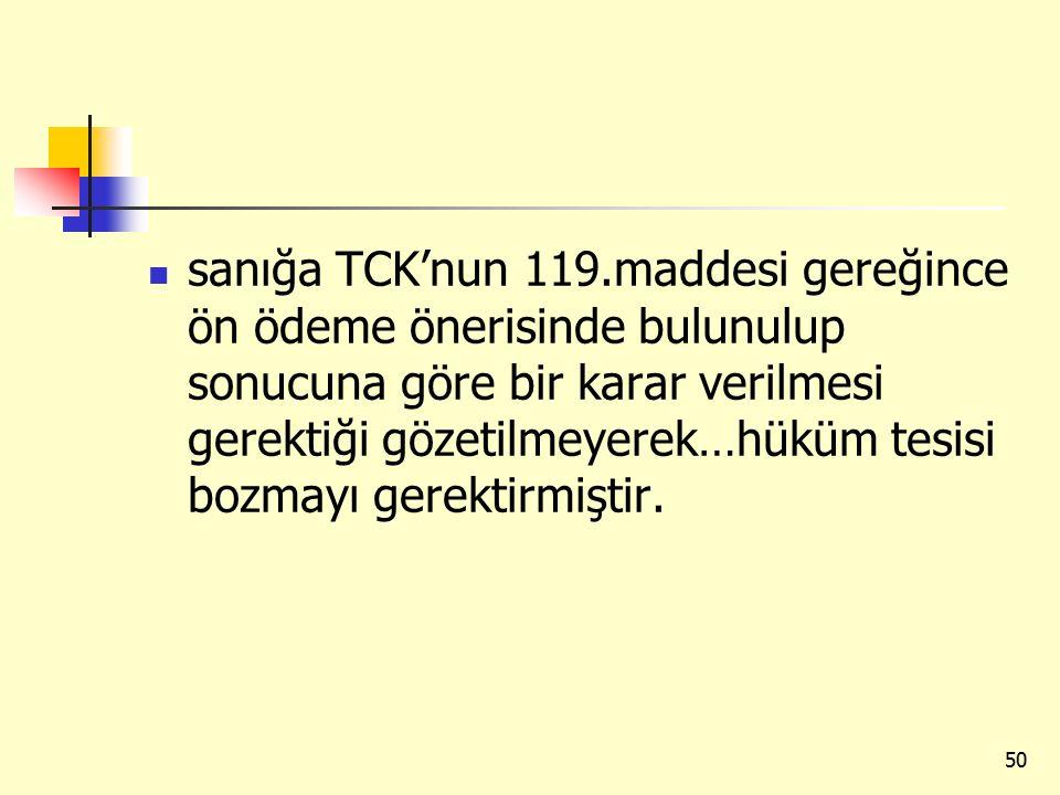 sanığa TCK'nun 119.maddesi gereğince ön ödeme önerisinde bulunulup sonucuna göre bir karar verilmesi gerektiği gözetilmeyerek…hüküm tesisi bozmayı gerektirmiştir.