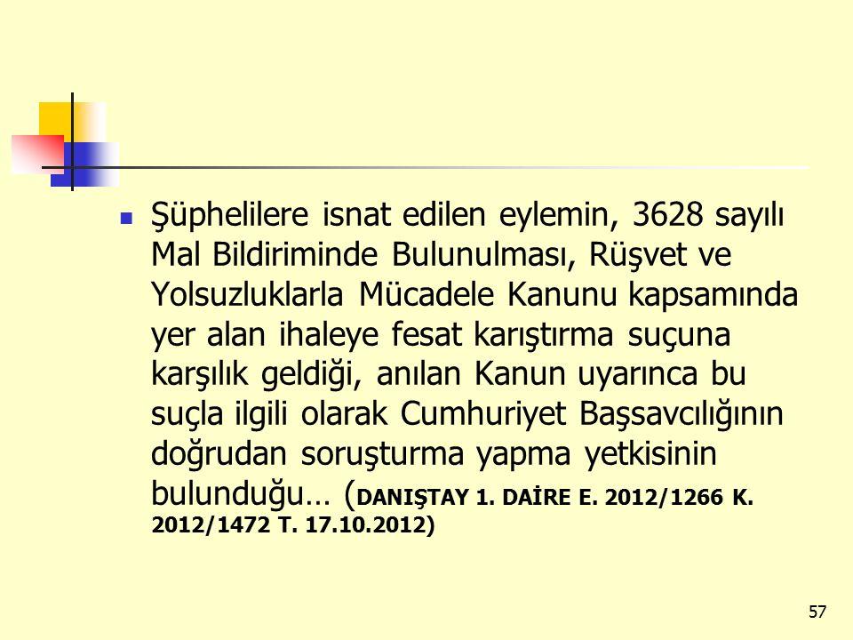 Şüphelilere isnat edilen eylemin, 3628 sayılı Mal Bildiriminde Bulunulması, Rüşvet ve Yolsuzluklarla Mücadele Kanunu kapsamında yer alan ihaleye fesat karıştırma suçuna karşılık geldiği, anılan Kanun uyarınca bu suçla ilgili olarak Cumhuriyet Başsavcılığının doğrudan soruşturma yapma yetkisinin bulunduğu… (DANIŞTAY 1.