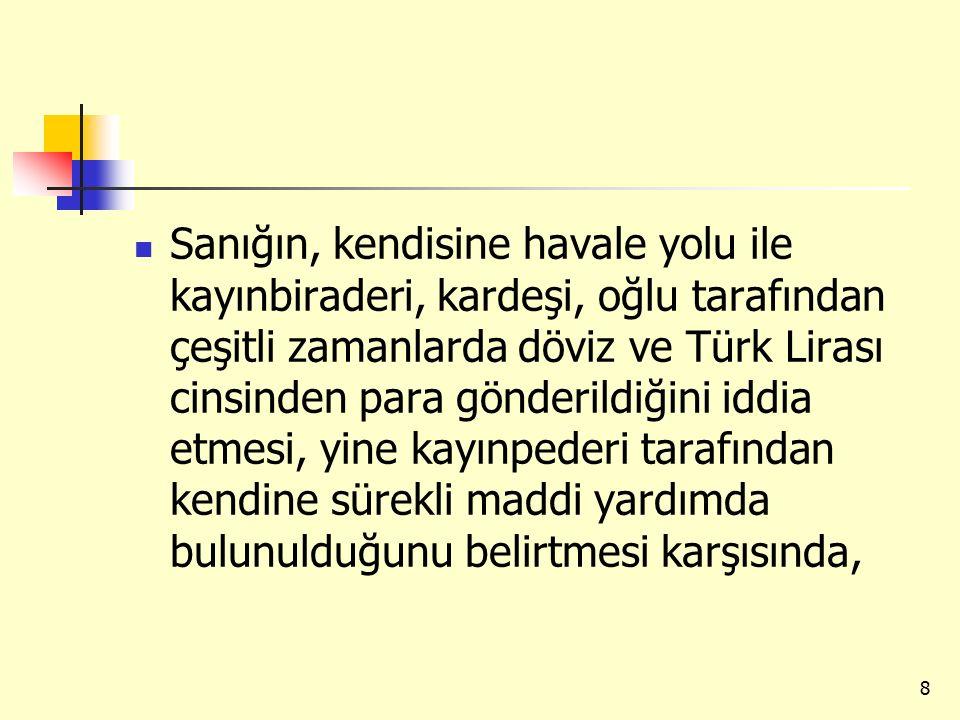 Sanığın, kendisine havale yolu ile kayınbiraderi, kardeşi, oğlu tarafından çeşitli zamanlarda döviz ve Türk Lirası cinsinden para gönderildiğini iddia etmesi, yine kayınpederi tarafından kendine sürekli maddi yardımda bulunulduğunu belirtmesi karşısında,