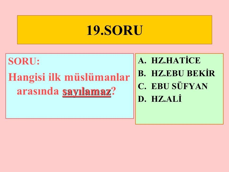 19.SORU Hangisi ilk müslümanlar arasında sayılamaz SORU: HZ.HATİCE